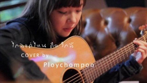 ไกลแค่ไหน คือ ใกล้ cover by ploychompoo