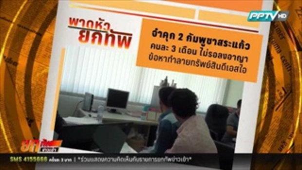 ศาลสระแก้วจำคุก2กัมพูชา3เดือนไม่รอลงอาญา ข้อหาทำลายทรัพย์สินDSI  5 กุมภาพันธ์ 2559