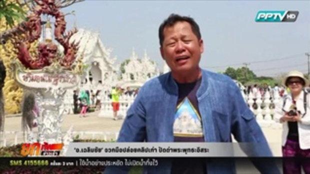 อ.เฉลิมชัย' จวกมือปล่อยคลิปเก่า ปัดด่าพระพุทธะอิสระ  10 มีนาคม 2559