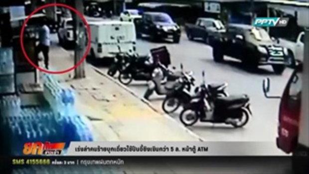 เร่งล่าคนร้ายบุกเดี่ยวใช้ปืนจี้ชิงเงินกว่า 5 ล. หน้าตู้ ATM 28 มีนาคม 2559