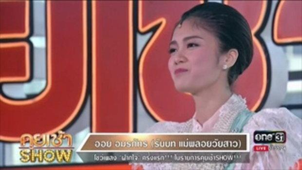 คุยเช้าShow - 'ออย อมรภัทร' รับบท แม่พลอยวัยสาว โชว์เพลง 'ฝากใจ' ครั้งแรก