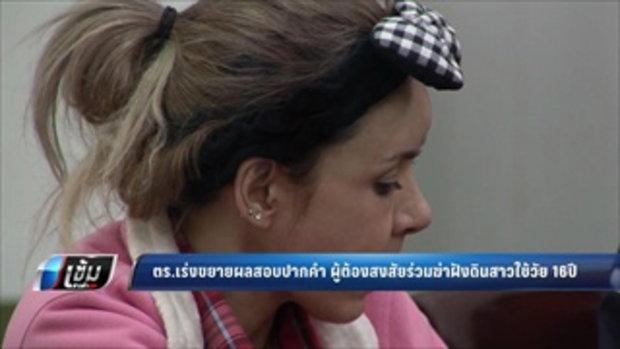 ตร.เร่งขยายผลสอบปากคำ ผู้ต้องสงสัยร่วมฆ่าฝังดินสาวใช้วัย 16 ปี - เข้มข่าวค่ำ