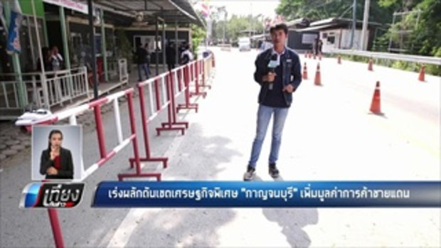 เร่งผลักดันเขตเศรษฐกิจพิเศษ กาญจนบุรี เพิ่มมูลค่าการค้าชายแดน - เที่ยงทันข่าว