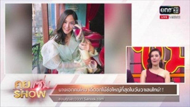 คุยแซ่บShow : นางเอกคนไหน ได้ดอกไม้ช่อใหญ่ที่สุดในวันวาเลนไทน์