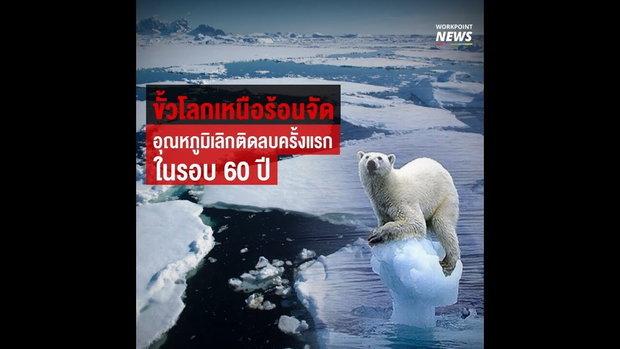 ขั้วโลกเหนือร้อนจัด อุณหภูมิเลิกติดลบครั้งแรก