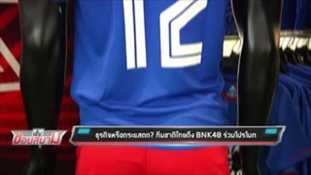 ธุรกิจหรือกระแสตก? ทีมชาติไทยดึง BNK48 ร่วมโปรโมท - เข้มข่าวค่ำ