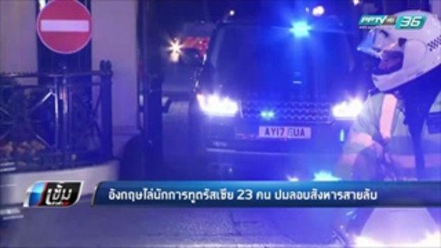 อังกฤษไล่นักการทูตรัสเซีย 23 คน ปมลอบสังหารสายลับ - เข้มข่าวค่ำ
