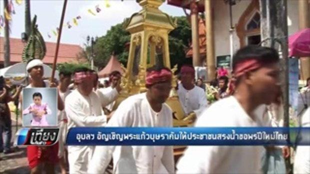 อุบลฯ อัญเชิญพระแก้วบุษราคัมให้ประชาชนสรงน้ำขอพรปีใหม่ไทย - เที่ยงทันข่าว
