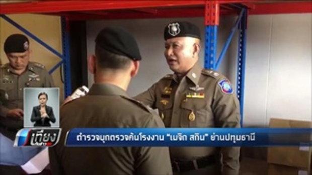ตำรวจบุกตรวจค้นโรงงาน เมจิกสกิน ย่านปทุมธานี - เที่ยงทันข่าว
