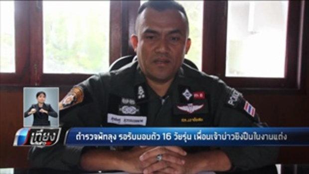 ตำรวจพัทลุง รอรับมอบตัว 16 วัยรุ่น เพื่อนเจ้าบ้านยิงปืนในงานแต่ง - เที่ยงทันข่าว