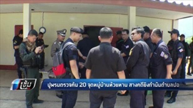 ปูพรมตรวจค้น 20 จุดหมู่บ้านห้วยหาน สางคดียิงกำนันตำบลปอ - เข้มข่าวค่ำ