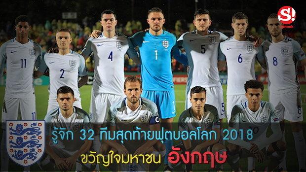 รู้จัก 32 ทีมสุดท้ายฟุตบอลโลก 2018 ขวัญใจมหาชน อังกฤษ
