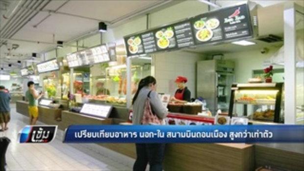 เปรียบเทียบอาหาร นอก-ในสนามบินดอนเมือง สูงกว่าเท่าตัว - เข้มข่าวค่ำ
