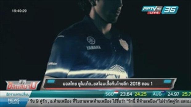 บอลไทย ยูไนเต็ด...ยลโฉมเสื้อทีมไทยลีก 2018 ตอน 1 - เข้มข่าวค่ำ