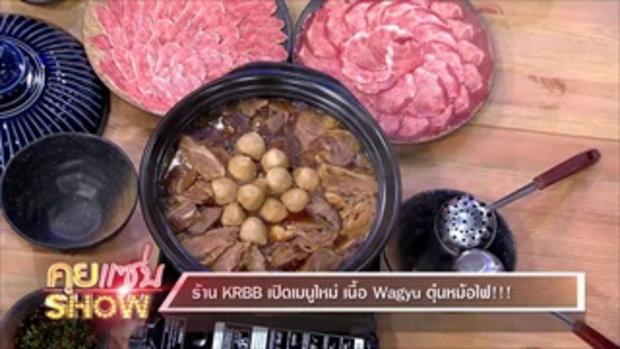 คุยเเซ่บShow : ร้าน KRBB เปิดเมนูใหม่ เนื้อ Wagyu ตุ๋นหม้อไฟ
