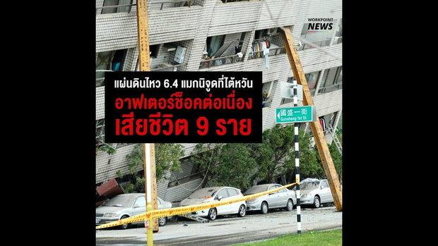 แผ่นดินไหว 4.6 แมกนิจูดที่ไต้หวัน อาฟเตอร์ช็อคต่อเนื่อง เสียชีวิต 9 ราย