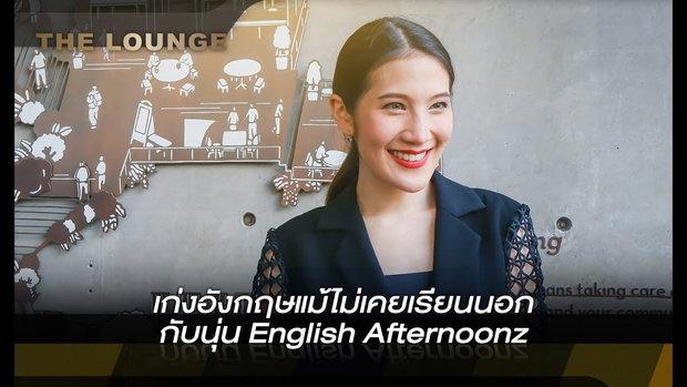 เจาะใจ The Lounge : เก่งอังกฤษแม้ไม่เคยเรียนนอก  กับนุ่น English Afternoonz [7 ก.พ 62]