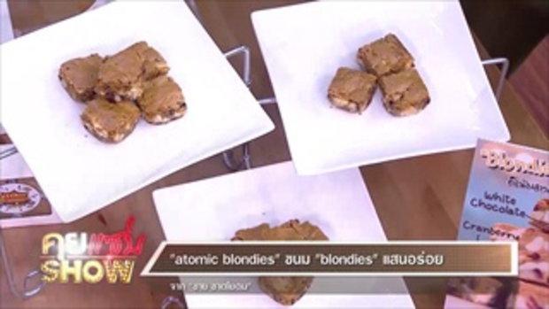 """คุยแซ่บShow:""""atomic blondies"""" ขนม"""" blondies""""แสนอร่อย จาก """"ชาย ชาตโยดม"""""""