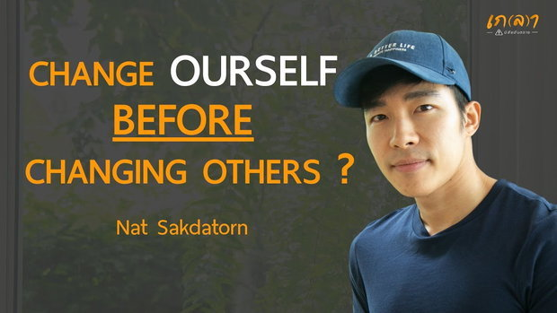 CHANGE OURSELF BEFORE CHANGING OTHERS ? l Nat Sakdatorn