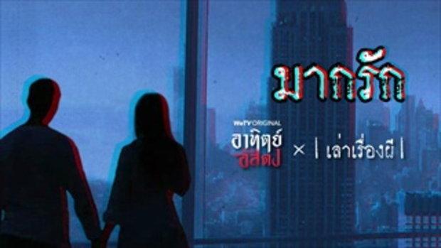 อาทิตย์อัสดง x เล่าเรื่องผี GHOST STORIE EP. 11 มากรัก