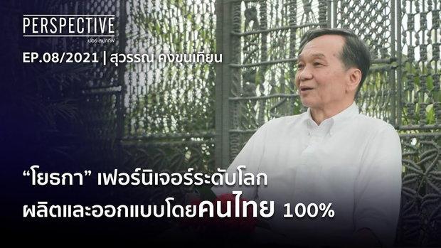 สุวรรณ คงขุนเทียน (YOTHAKA) เฟอร์นิเจอร์ระดับโลกที่ผลิตโดยคนไทย | Perspective (11 เม.ย. 64)