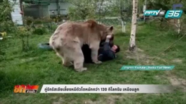 คู่รักรัสเซียเลี้ยงหมีตัวโตหนักกว่า 130 กิโลกรัม เหมือนลูก