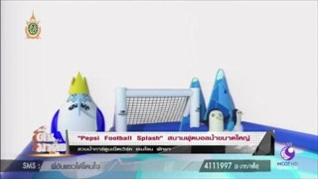 """ตื่นมาคุย : """"Pepsi Football Splash"""" สนามฟุตบอลน้ำขนาดมหึมา!!"""