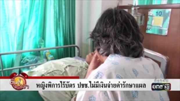 หญิงพิการไร้บัตร ปชช.ไม่มีเงินจ่ายค่ารักษาแผล | ข่าวช่องวัน | one31