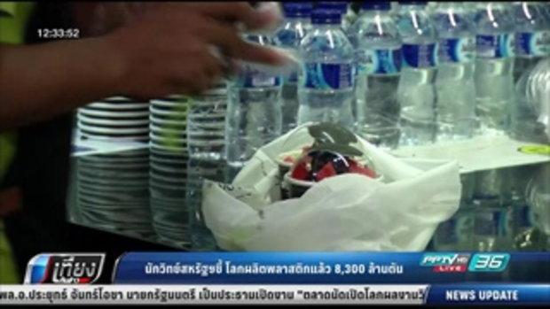 นักวิทย์สหรัฐฯชี้ โลกผลิตพลาสติกแล้ว 8,300 ล้านตัน