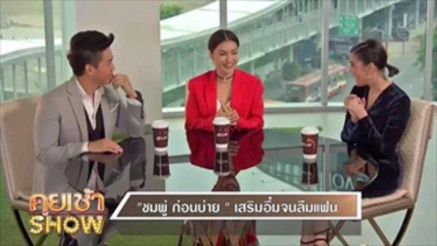 คุยเช้าShow - 'ชมพู่ ก่อนบ่าย' ผู้หญิงยอมผู้ชาย