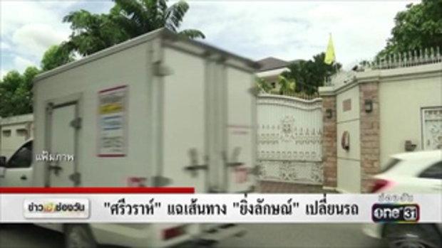 'ศรีวราห์'แฉเส้นทาง'ยิ่งลักษณ์'เปลี่ยนรถ | ข่าวช่องวัน | one31