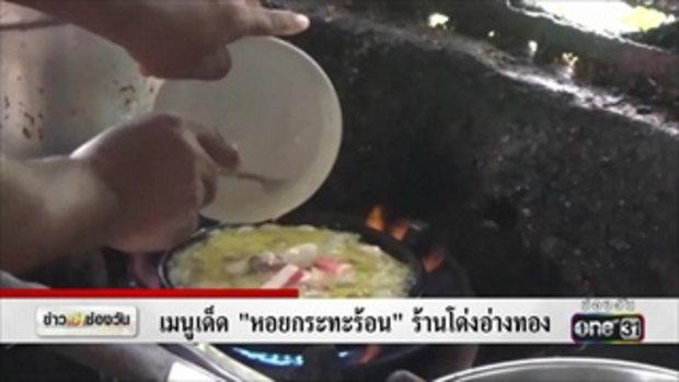 เมนูเด็ด 'หอยกระทะร้อน' ร้านโด่งอ่างทอง | ข่าวช่องวัน | one31