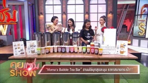 """คุยแซ่บShow - """"Moma's Bubble Tea Bar"""" ชานมไข่มุกสุดละมุน ราคาสบายกระเป๋า!!"""