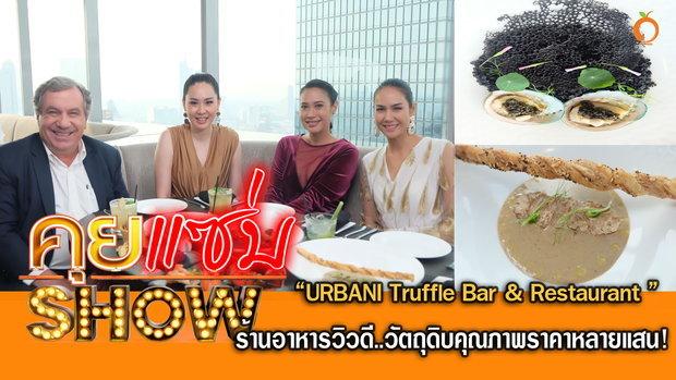 คุยแซ่บShow- URBANI Truffle Bar & Restaurant ร้านอาหารวิวดี..วัตถุดิบคุณภาพราคาหลายแสน!
