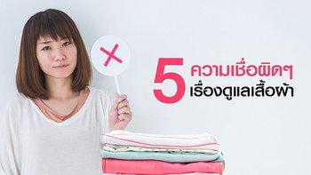 5 ความเชื่อผิดๆ ในการดูแลถนอมเสื้อผ้า